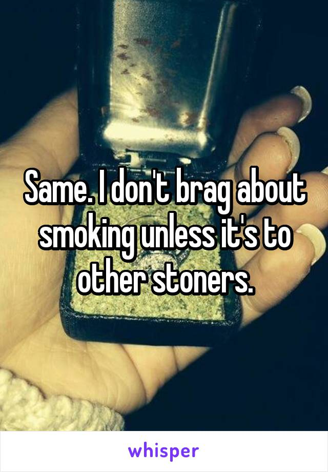 Same. I don't brag about smoking unless it's to other stoners.