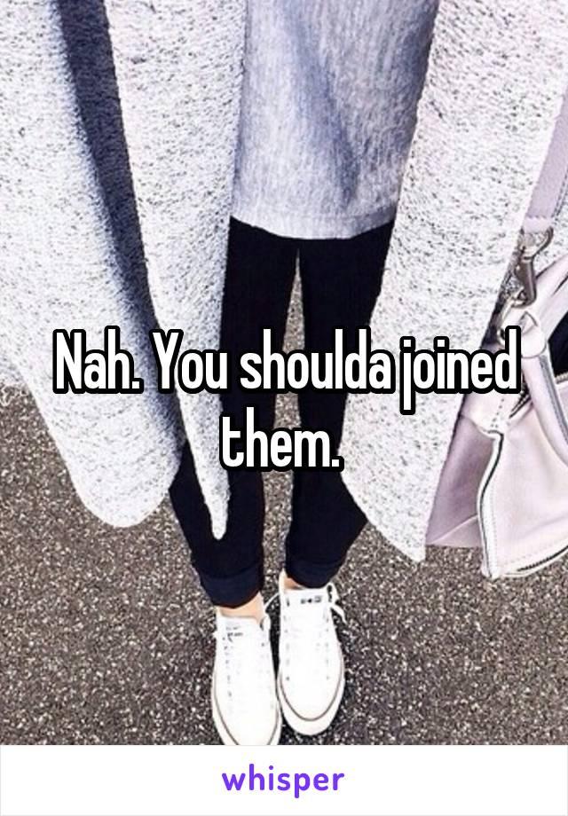 Nah. You shoulda joined them.