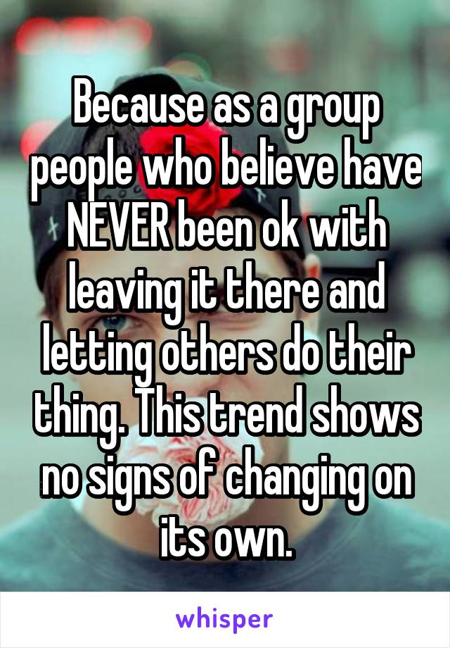 Because as a group people who believe have NEVER been ok with leaving it there and letting others do their thing. This trend shows no signs of changing on its own.