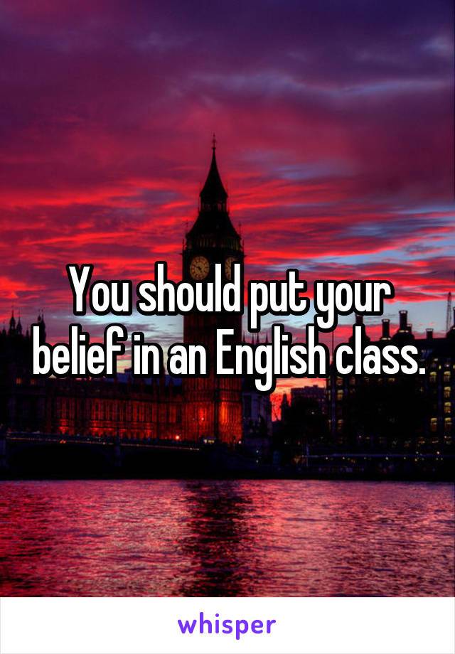 You should put your belief in an English class.