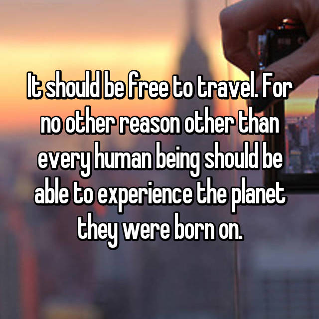 It should be free to travel. For no other reason other than every human being should be able to experience the planet they were born on.