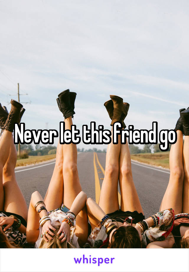 Never let this friend go