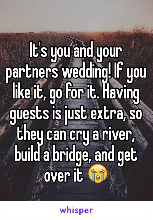 It's you and your partners wedding! If you like it, go for it. Having guests is just extra, so they can cry a river, build a bridge, and get over it 😭