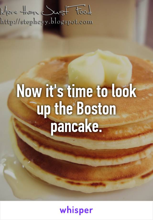 Now it's time to look up the Boston pancake.