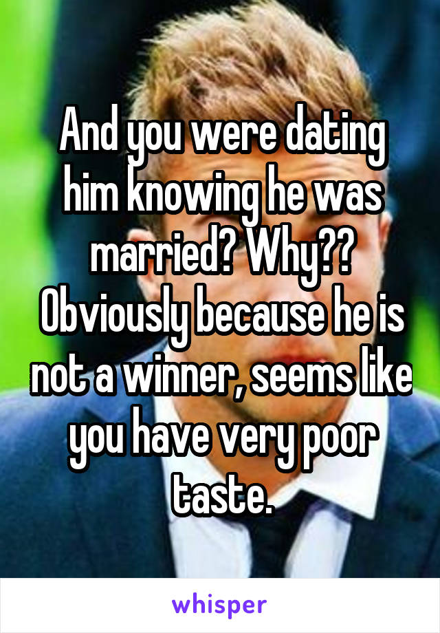 And you were dating him knowing he was married? Why?? Obviously because he is not a winner, seems like you have very poor taste.