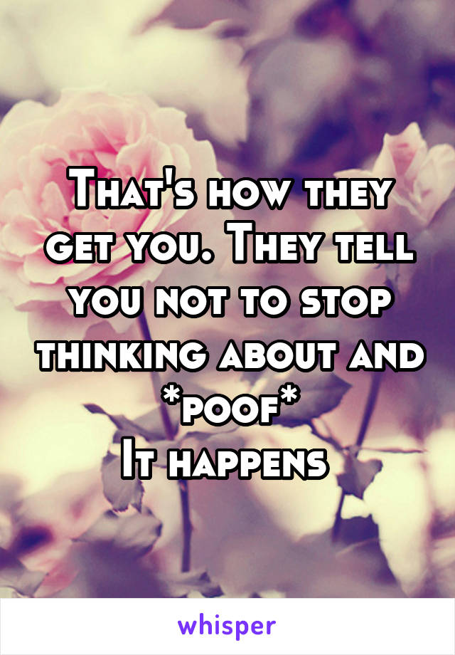 That's how they get you. They tell you not to stop thinking about and *poof* It happens