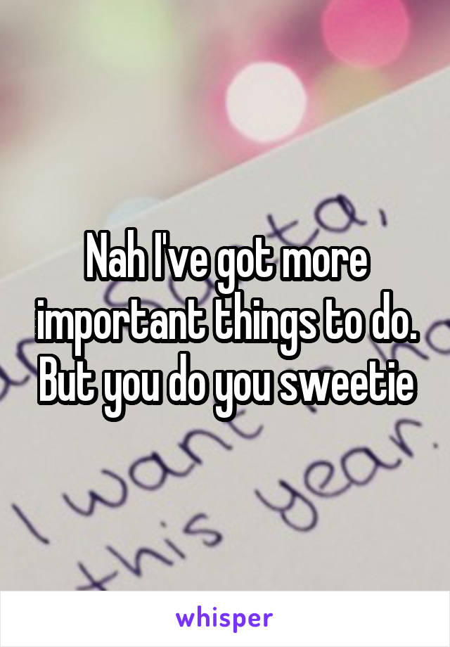 Nah I've got more important things to do. But you do you sweetie
