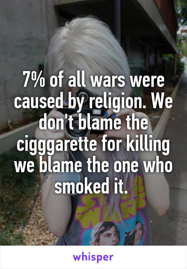 7% of all wars were caused by religion. We don't blame the cigggarette for killing we blame the one who smoked it.