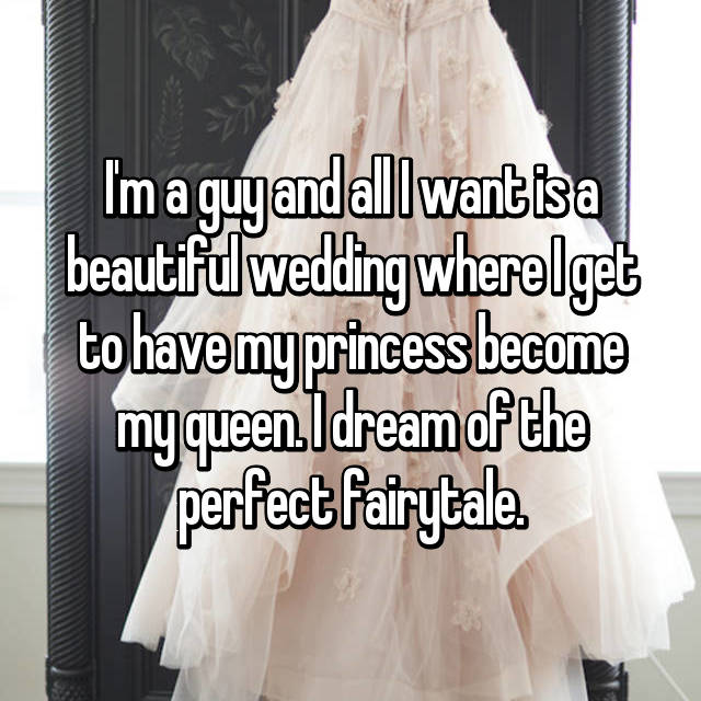 I'm a guy and all I want is a beautiful wedding where I get to have my princess become my queen. I dream of the perfect fairytale.