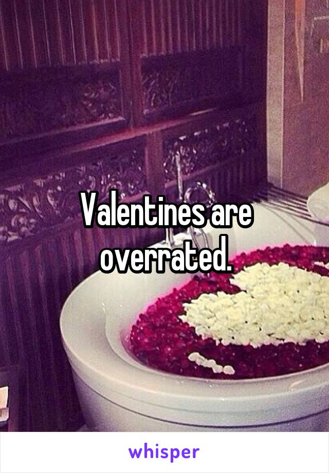 Valentines are overrated.