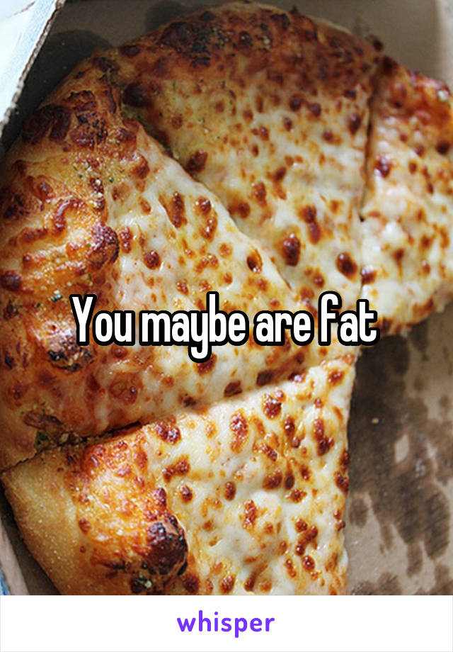 You maybe are fat