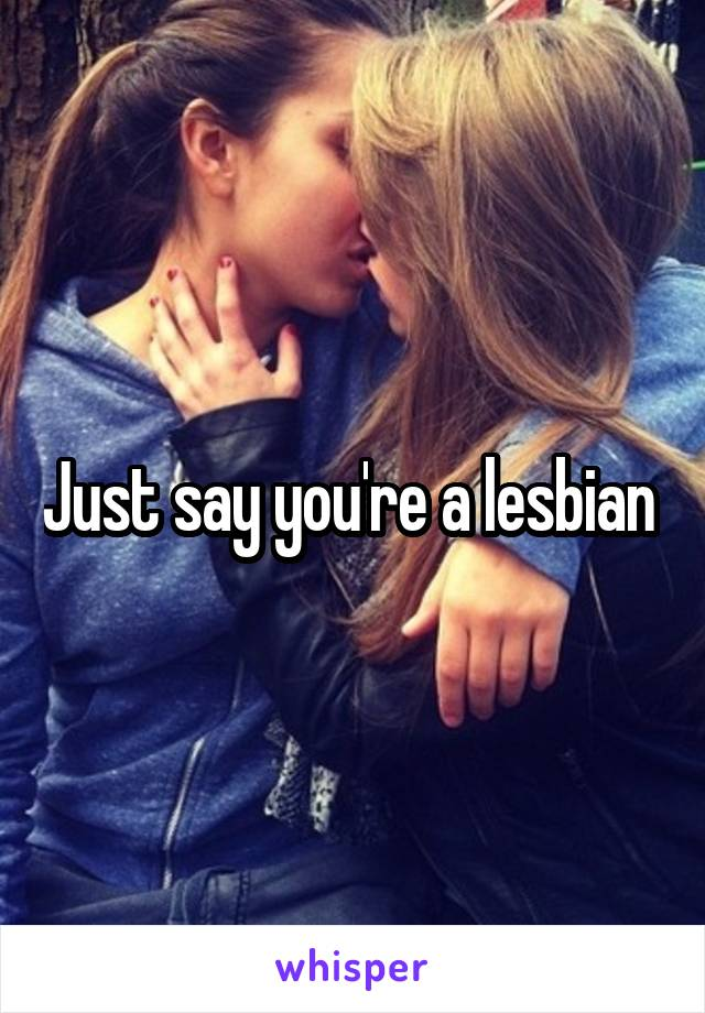Just say you're a lesbian