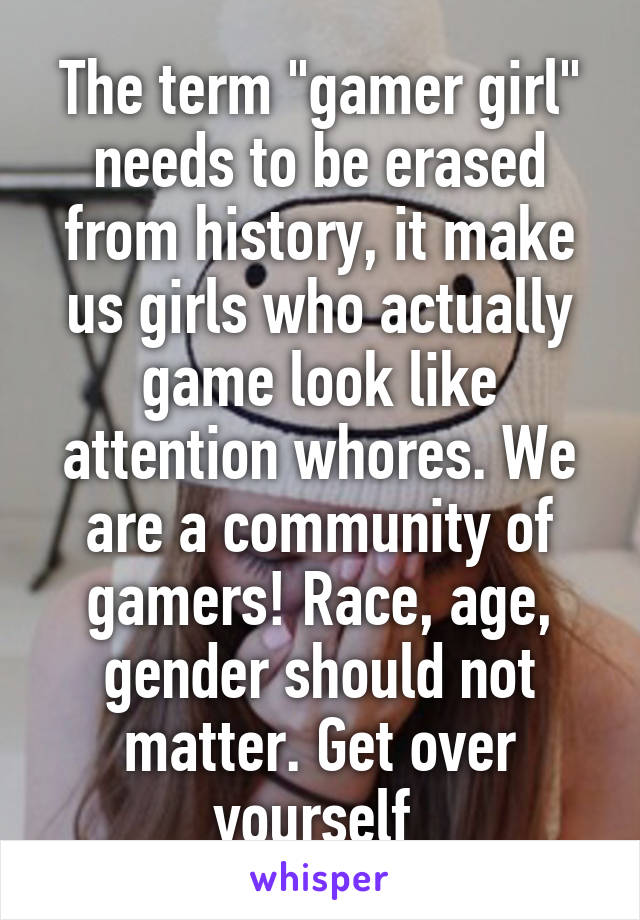 """The term """"gamer girl"""" needs to be erased from history, it make us girls who actually game look like attention whores. We are a community of gamers! Race, age, gender should not matter. Get over yourself"""