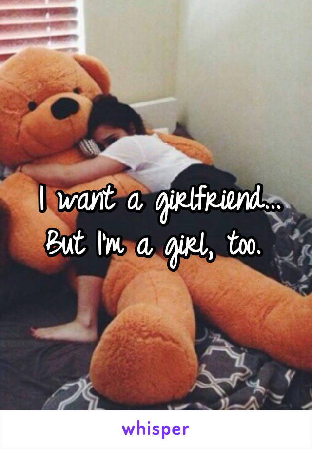 I want a girlfriend... But I'm a girl, too.