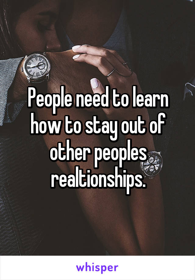 People need to learn how to stay out of other peoples realtionships.