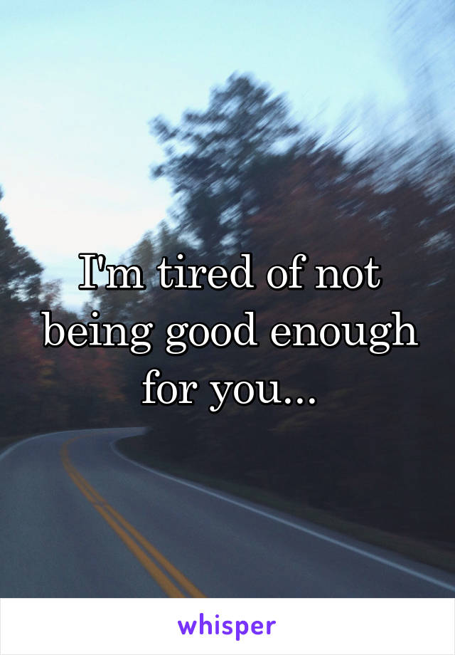 I'm tired of not being good enough for you...