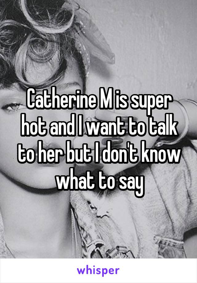 Catherine M is super hot and I want to talk to her but I don't know what to say