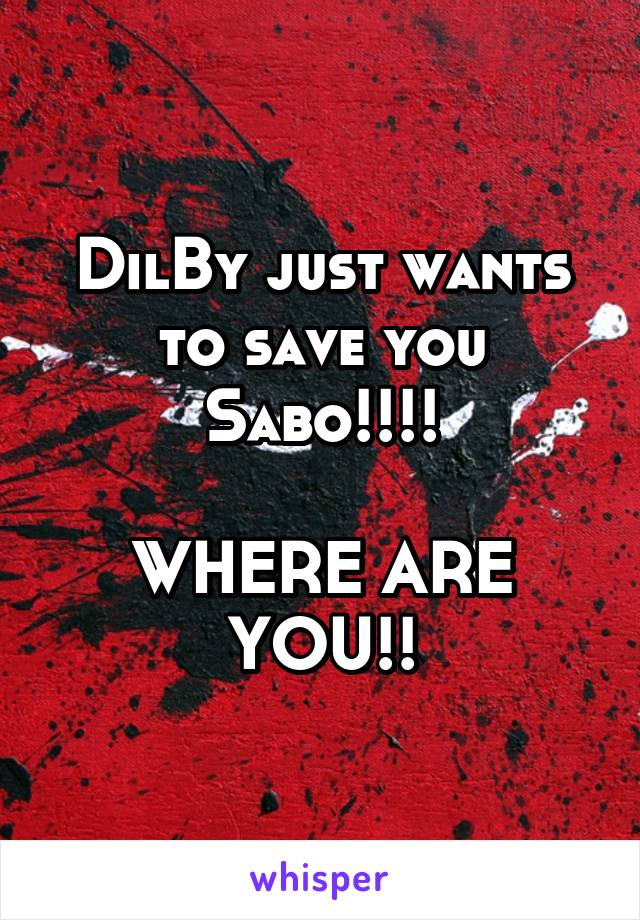 DilBy just wants to save you Sabo!!!!  WHERE ARE YOU!!
