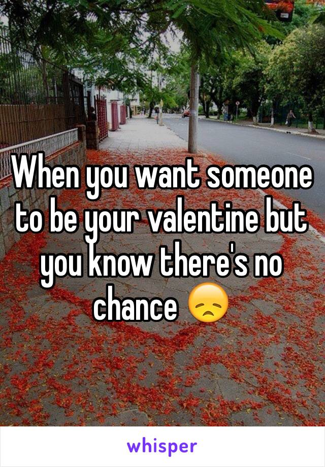 When you want someone to be your valentine but you know there's no chance 😞