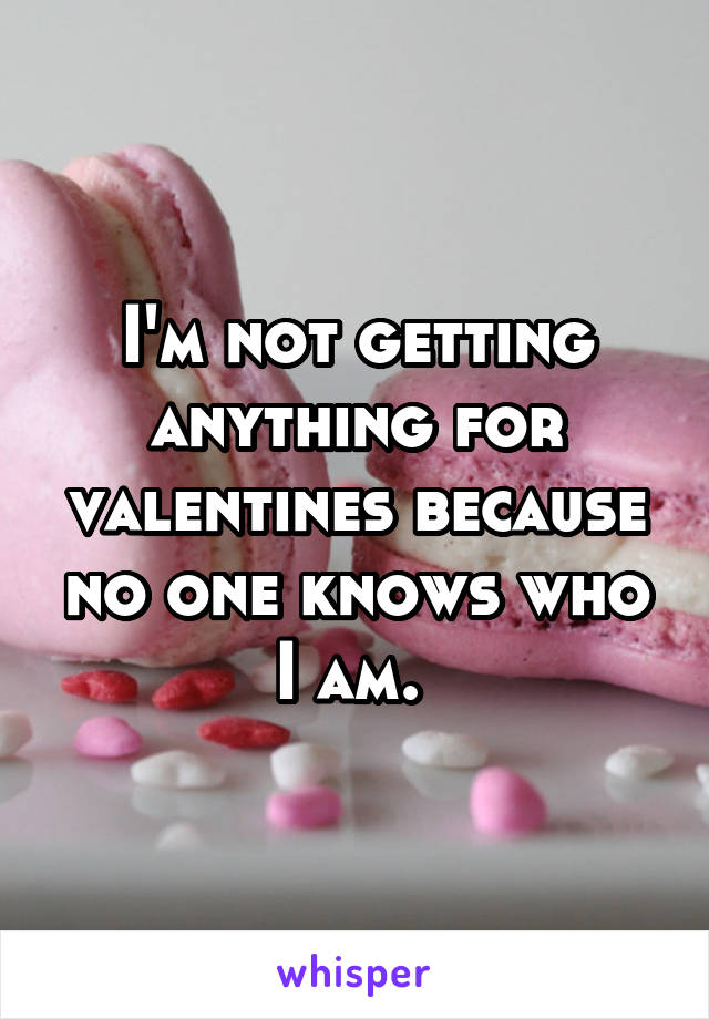 I'm not getting anything for valentines because no one knows who I am.