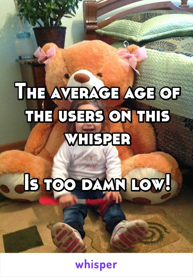 The average age of the users on this whisper  Is too damn low!