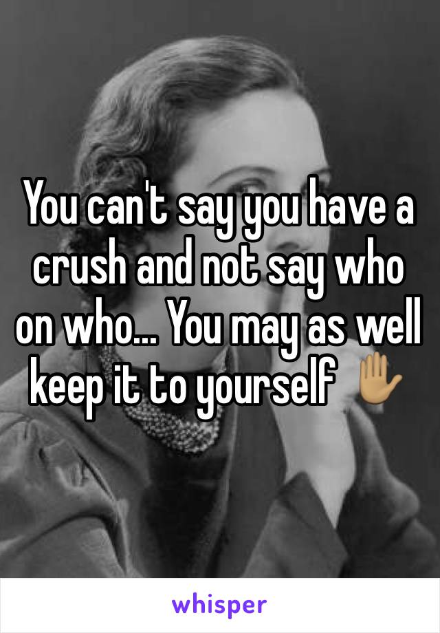 You can't say you have a crush and not say who on who... You may as well keep it to yourself ✋🏽