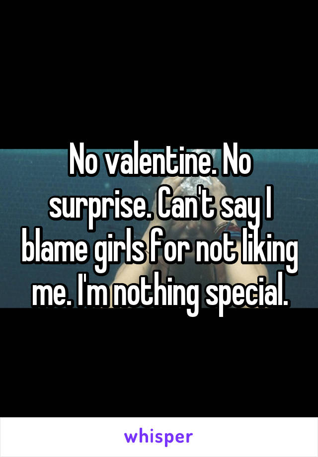 No valentine. No surprise. Can't say I blame girls for not liking me. I'm nothing special.