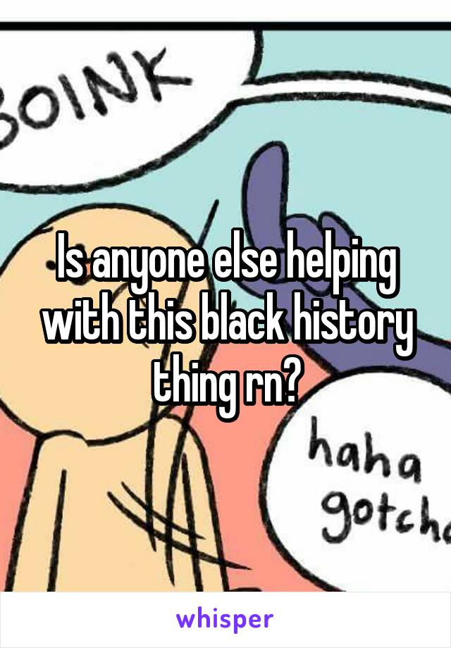 Is anyone else helping with this black history thing rn?