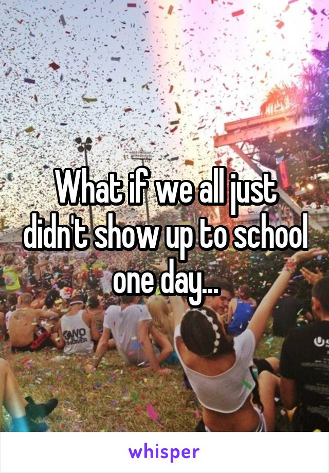 What if we all just didn't show up to school one day...