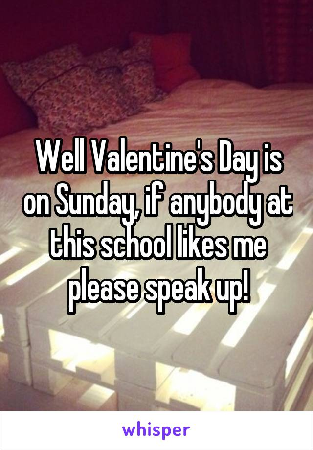 Well Valentine's Day is on Sunday, if anybody at this school likes me please speak up!