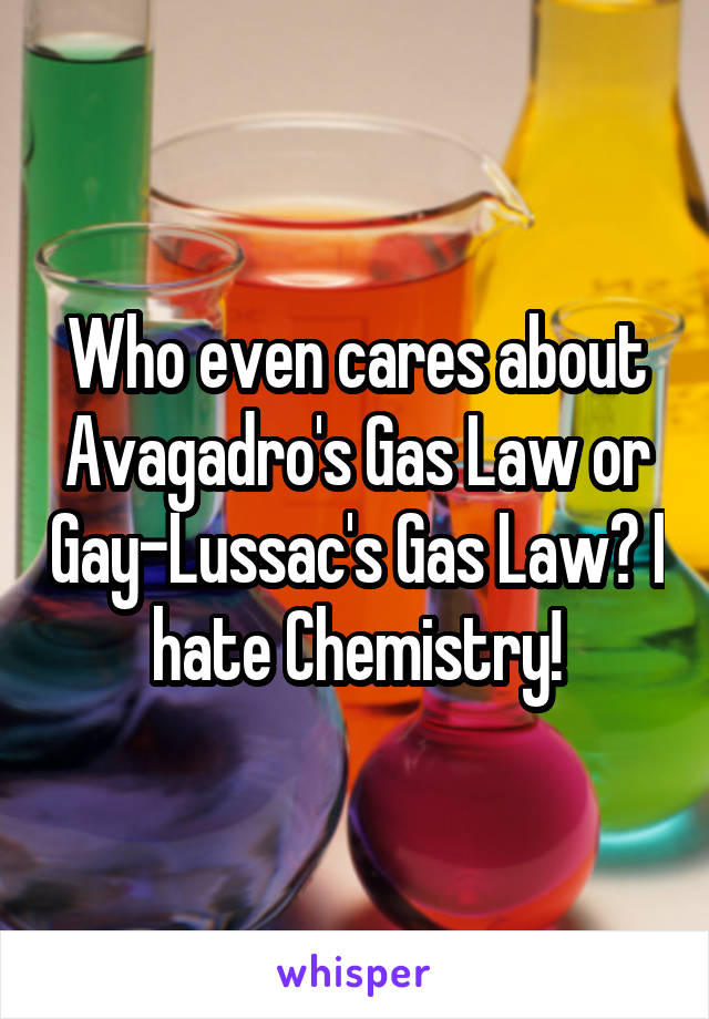 Who even cares about Avagadro's Gas Law or Gay-Lussac's Gas Law? I hate Chemistry!