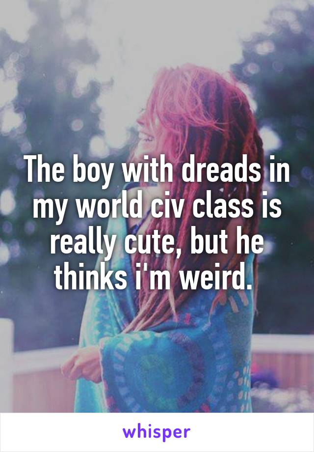 The boy with dreads in my world civ class is really cute, but he thinks i'm weird.
