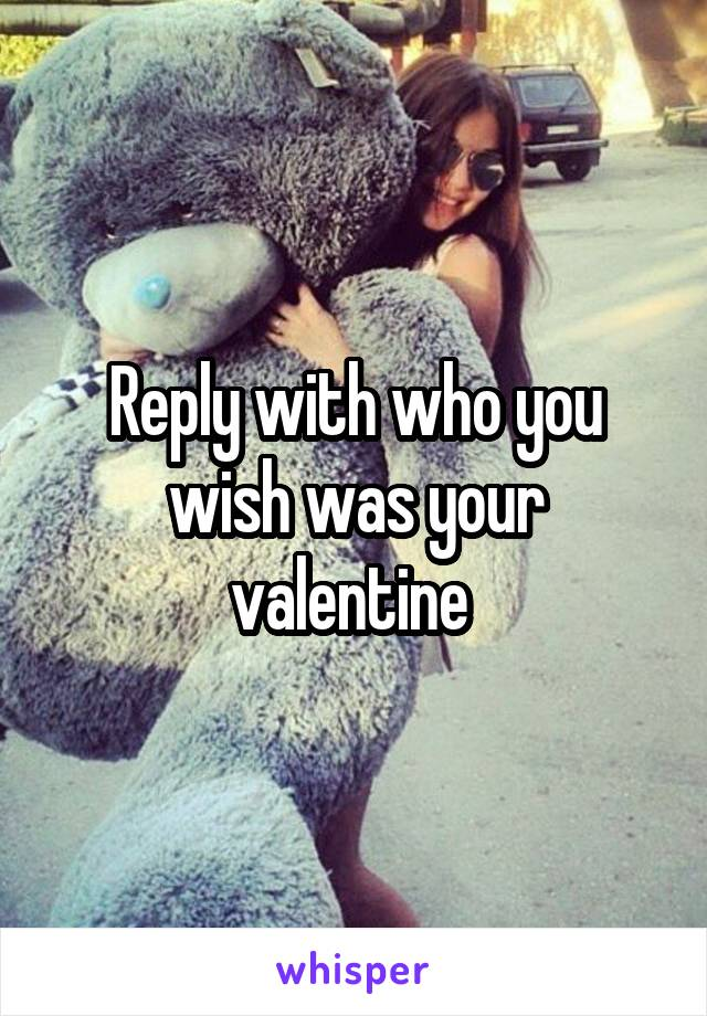 Reply with who you wish was your valentine