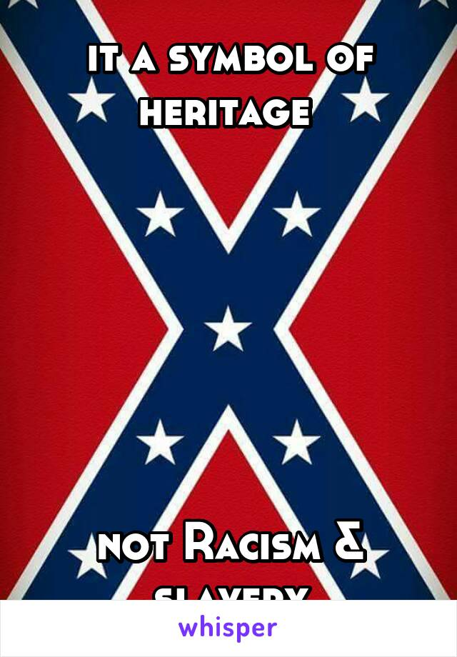 it a symbol of heritage          not Racism & slavery