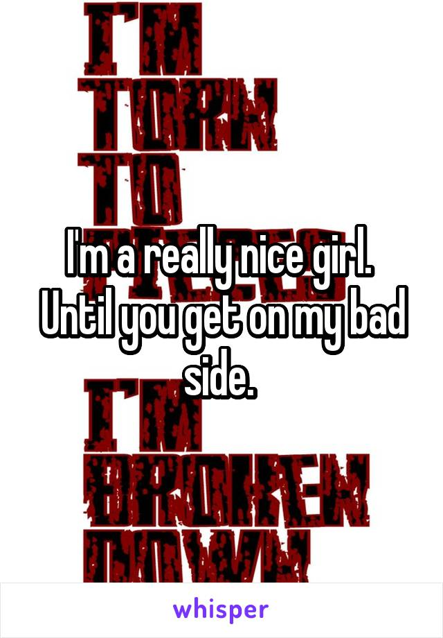 I'm a really nice girl.  Until you get on my bad side.