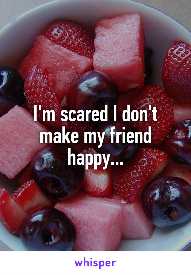 I'm scared I don't make my friend happy...