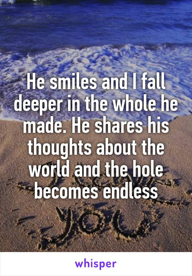 He smiles and I fall deeper in the whole he made. He shares his thoughts about the world and the hole becomes endless