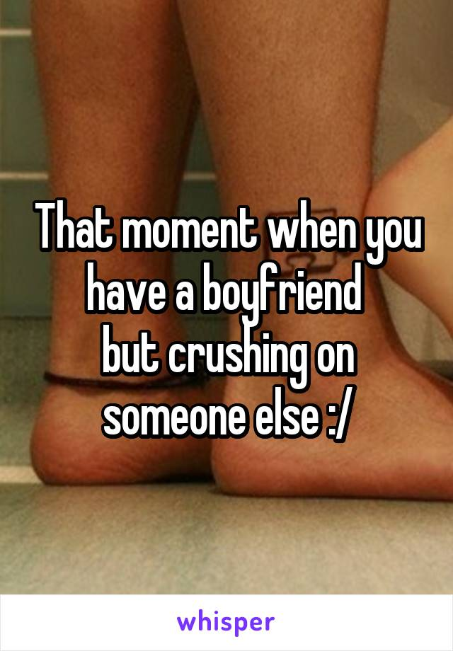 That moment when you have a boyfriend  but crushing on someone else :/