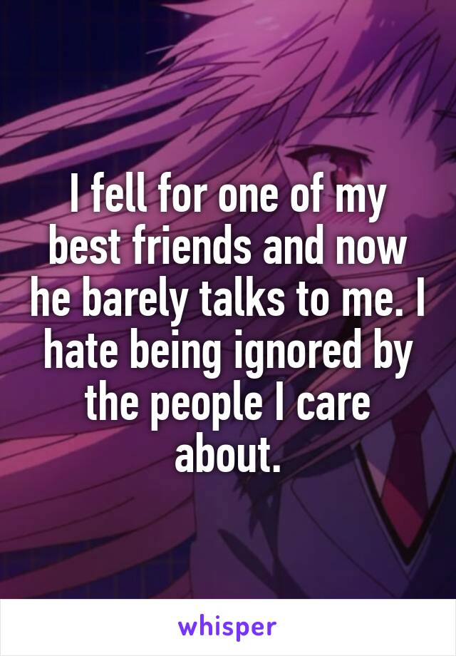 I fell for one of my best friends and now he barely talks to me. I hate being ignored by the people I care about.