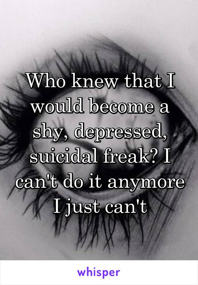 Who knew that I would become a shy, depressed, suicidal freak? I can't do it anymore I just can't