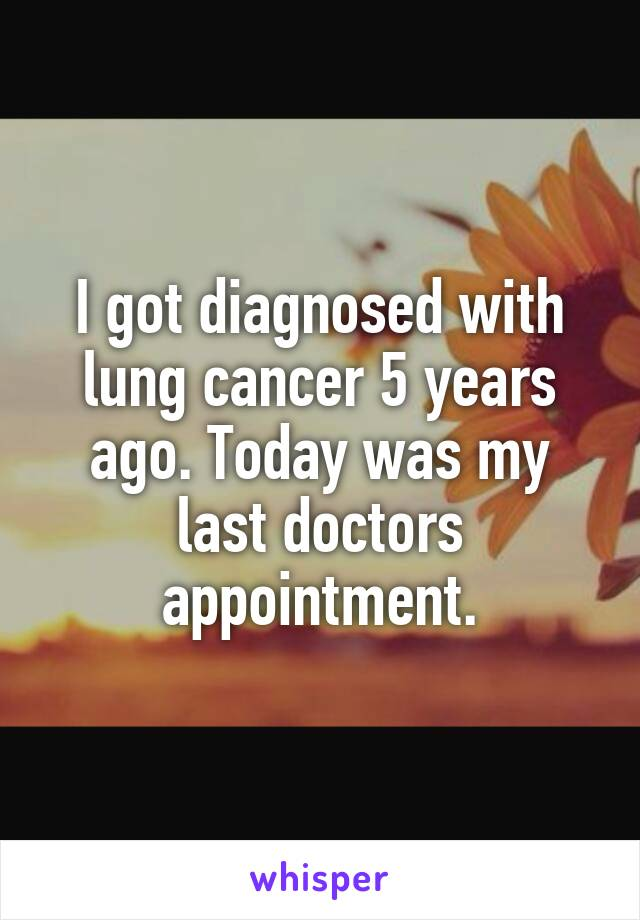 I got diagnosed with lung cancer 5 years ago. Today was my last doctors appointment.