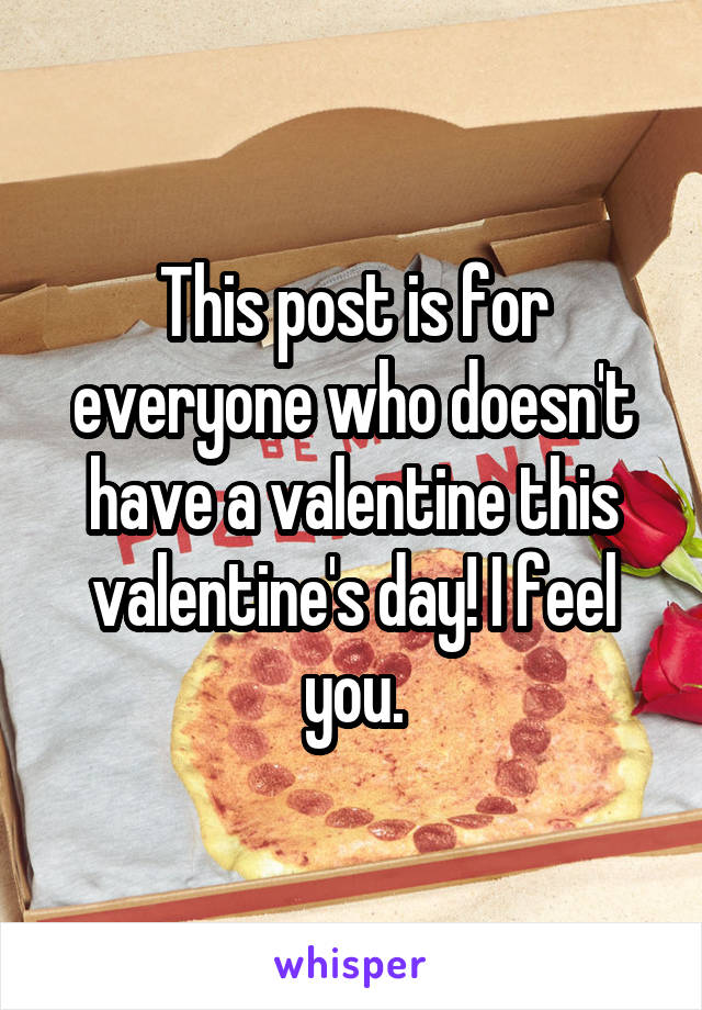 This post is for everyone who doesn't have a valentine this valentine's day! I feel you.