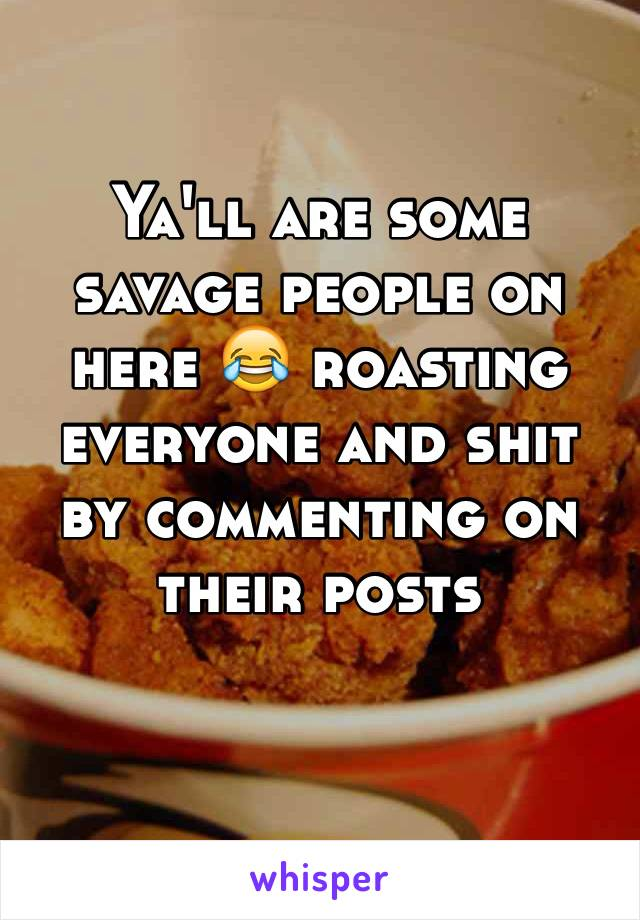 Ya'll are some savage people on here 😂 roasting everyone and shit by commenting on their posts