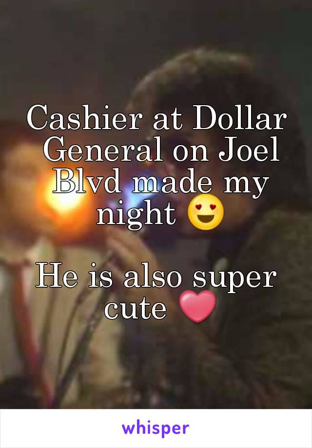 Cashier at Dollar General on Joel Blvd made my night 😍  He is also super cute ❤