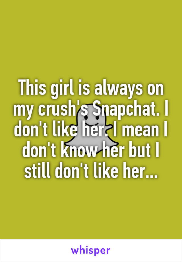 This girl is always on my crush's Snapchat. I don't like her. I mean I don't know her but I still don't like her...