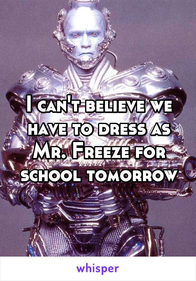 I can't believe we have to dress as Mr. Freeze for school tomorrow