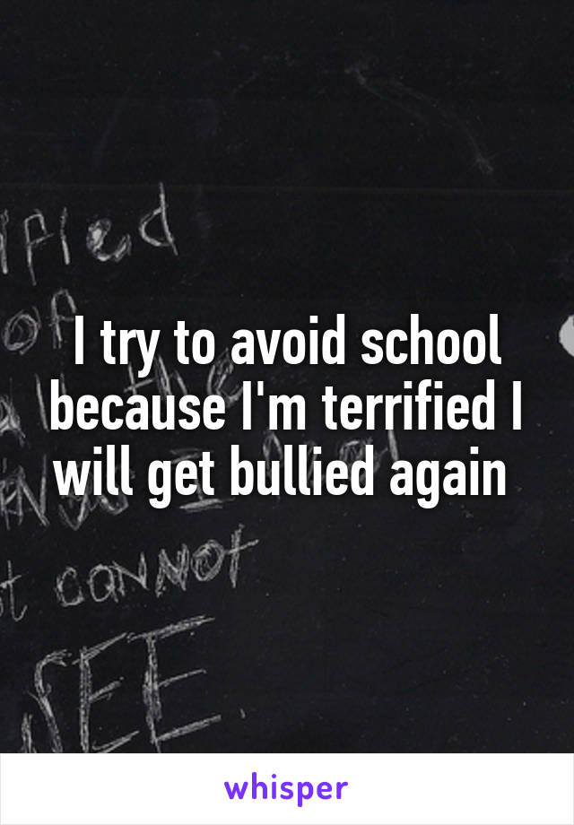 I try to avoid school because I'm terrified I will get bullied again