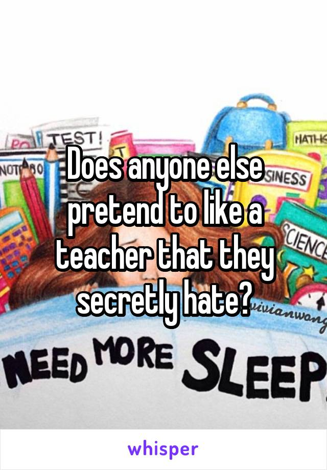 Does anyone else pretend to like a teacher that they secretly hate?