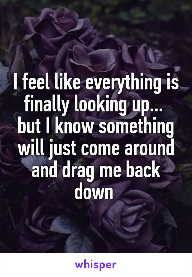 I feel like everything is finally looking up...  but I know something will just come around and drag me back down