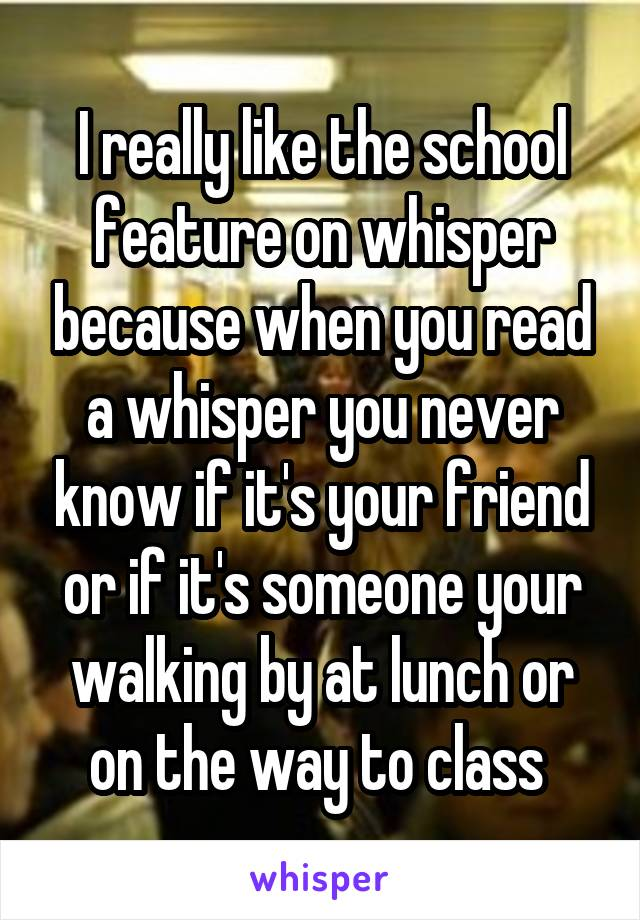 I really like the school feature on whisper because when you read a whisper you never know if it's your friend or if it's someone your walking by at lunch or on the way to class